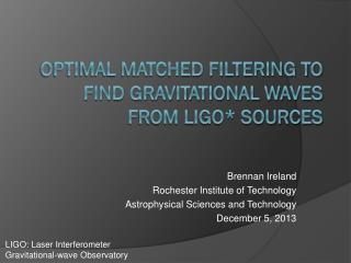 Optimal Matched Filtering to Find Gravitational Waves from  LIGO*  Sources