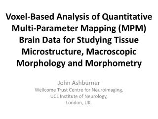 John  Ashburner Wellcome  Trust Centre for  Neuroimaging , UCL Institute of Neurology, London, UK.