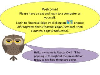 Hello, my name is Abacus Owl!   I'll  be  popping in throughout the presentation today to see how things are going.