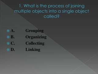 1. What  is the process of joining multiple objects into a single object called?