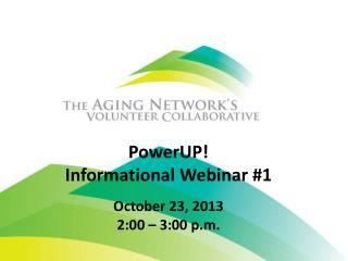 PowerUP !  Informational Webinar #1 October 23, 2013 2:00 – 3:00 p.m.