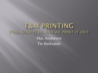 T&M  Printing Y�all send it in, and we print it out