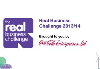 Real Business Challenge 2013/14 B rought to you by