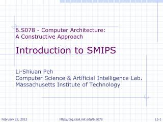 6.S078 - Computer Architecture:  A Constructive Approach Introduction to SMIPS Li-Shiuan Peh Computer Science & Artific