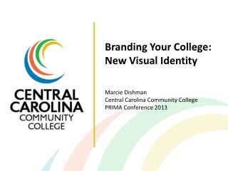 Branding Your College: New Visual Identity Marcie Dishman Central Carolina Community College PRIMA Conference 2013