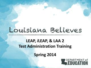 LEAP,  i LEAP , & LAA 2 Test Administration Training Spring 2014