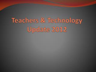 Teachers &  Technology Update 2012