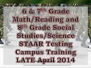 6 & 7 th Grade  Math/Reading  and 8 th  Grade Social  Studies/Science STAAR Testing  Campus Training LATE April 2014