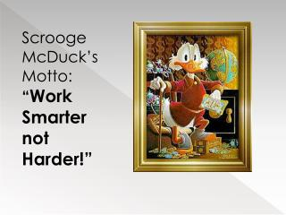 "Scrooge  McDuck's  Motto:   "" Work Smarter  not  Harder!"""