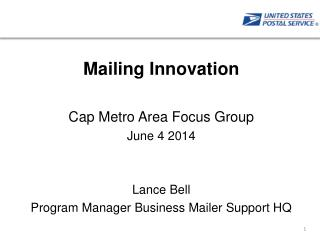Mailing Innovation Cap Metro Area Focus Group June 4 2014 Lance Bell Program Manager Business Mailer Support HQ