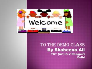 To the demo class By  S haheena A li TGT (Art),K.V  Rangpuri D elhi