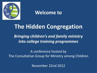 Welcome to  The Hidden Congregation Bringing children's and family ministry  into  college training programmes A confer