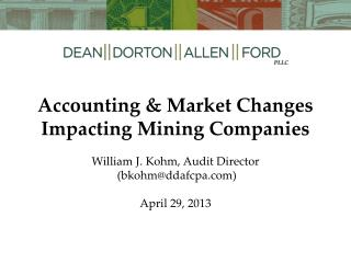 Accounting & Market Changes Impacting Mining Companies William J. Kohm, Audit Director  (bkohm@ddafcpa.com) April 29, 2