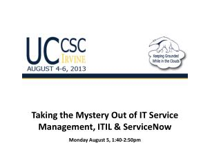 Taking the Mystery Out of IT Service Management, ITIL &  ServiceNow Monday August 5, 1:40-2:50pm