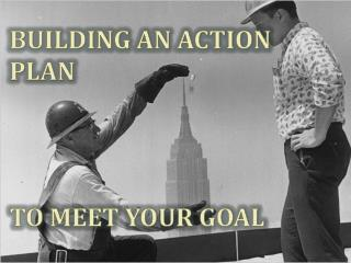 BUILDING AN ACTION PLAN TO MEET YOUR GOAL