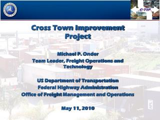 Cross Town Improvement Project Michael P.  Onder Team Leader, Freight Operations and Technology US Department of Transp