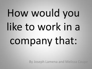 How  would you like to work in a company that:
