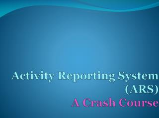 Activity  Reporting  System  ( ARS ) A Crash Course