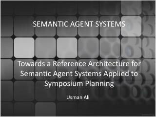 SEMANTIC AGENT SYSTEMS Towards a Reference Architecture for Semantic Agent Systems Applied to Symposium Planning