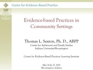 Evidence-based Practices in Community Settings Thomas L. Sexton, Ph. D., ABPP Center for Adolescent and Family Studies