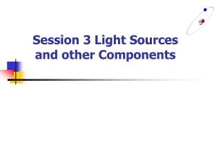 Session 3 Light Sources and other Components
