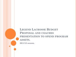 Legend Lacrosse Budget Proposal and coaches presentation to spend program assets.