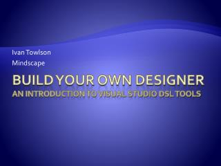Build Your Own Designer An Introduction to Visual Studio DSL Tools