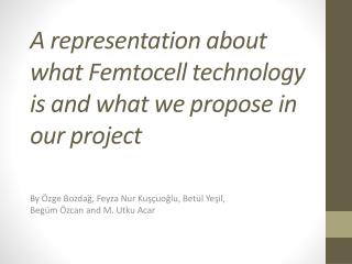 A representation about what Femtocell  technology  is and what we propose in our project
