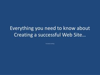 Everything you need to know about Creating a successful Web Site…