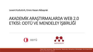 Levent  Kutlutürk , Emre  Hasan  Akbayrak AKADEMİK  ARAŞTIRMALARDA WEB 2.0 ETKİSİ: ODTÜ VE MENDELEY  İŞBİRLİĞİ