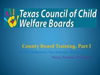 County Board Training, Part I PCAT Conference, San Antonio, March 4, 2014 Nancy Preston, President