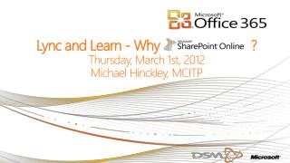Lync and Learn - Why                          ?  Thursday, March 1st ,  2012 Michael  Hinckley, MCITP