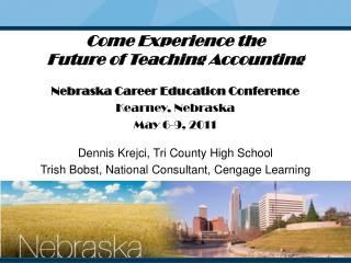 Come Experience the  Future of Teaching Accounting Nebraska Career Education Conference Kearney, Nebraska May 6-9, 2011