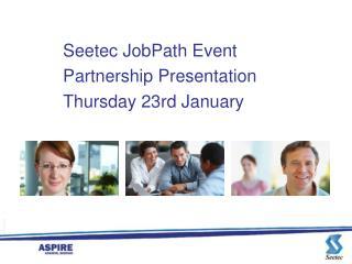 Seetec  JobPath  Event Partnership Presentation Thursday 23rd January