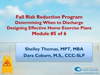 Fall Risk Reduction Program Determining When to Discharge Designing Effective Home Exercise Plans Module  #5 of 6