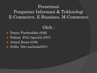 Presentasi Pengantar Informasi  &  Tekhnologi E-Commerce, E- Bussines , M-Commerce Oleh  :