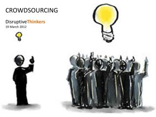 CROWDSOURCING Disruptive Thinkers 19 March 2012