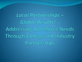 Local Partnerships  �  Global  Results !  -  Addressing  Workforce Needs Through College and Industry Partnerships