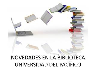 NOVEDADES EN LA BIBLIOTECA UNIVERSIDAD DEL PAC�FICO