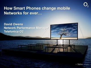 How Smart Phones change mobile Networks for ever� David Owens Network  Performance Manager,  Telefonica O2