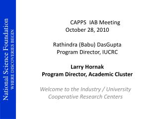 CAPPS  IAB Meeting October 28, 2010 Rathindra (Babu) DasGupta Program Director, IUCRC Larry Hornak Program Director, A