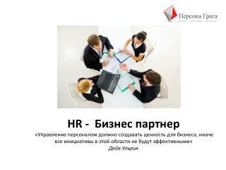 HR  -  Бизнес партнер «Управление персоналом должно создавать ценность для бизнеса, иначе все инициативы в этой области