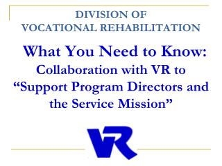 "DIVISION  OF  VOCATIONAL REHABILITATION  What You Need to Know: Collaboration with VR to ""Support Program Directors and"