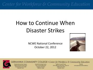 How to Continue When Disaster Strikes NCWE National Conference October 22, 2012