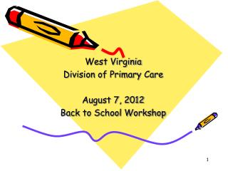 West Virginia  Division of Primary Care August 7, 2012 Back to School Workshop