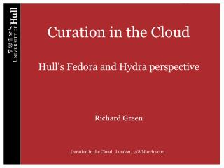 Curation in the Cloud Hull's Fedora and Hydra perspective Richard Green