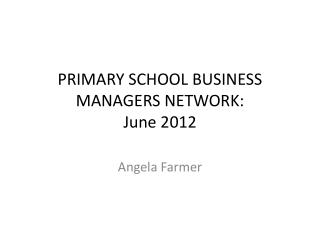 PRIMARY SCHOOL BUSINESS MANAGERS NETWORK: June 2012