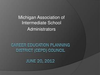 Career Education Planning District (CEPD) Council June  20, 2012