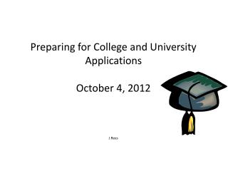 Preparing for College and University Applications October 4 , 2012 J.Rees