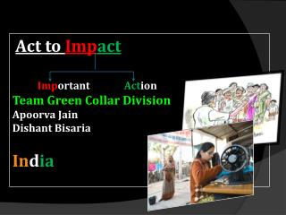 Act to  Imp act Imp ortant Act ion Team Green Collar Division Apoorva  Jain Dishant Bisaria In d ia